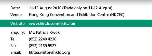 Date: 11-13 August 2016 (Trade only on 11-12 August). Enquiry: Ms. Patricia Kwok. Tel: (852) 2240 4236, Fax (852) 2169 9527 Email: hktea.visitor@hktdc.org