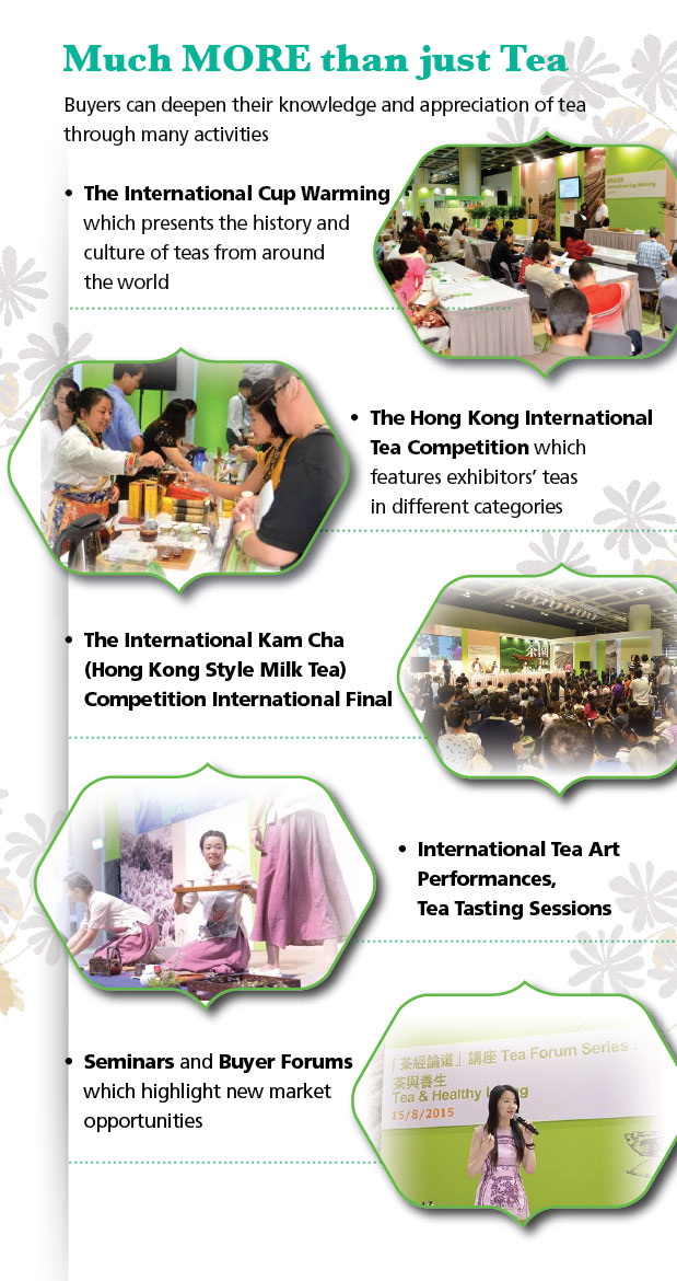 Find out more in the Fair.  Much more than just Tea.  The International Cup Warming.  The Hong Kong International Tea Competition. The International Kam Cha Competition International Final. International Tea Art Performanaces, Tea Tasting Sessions. Seminars and Buyer Forums.